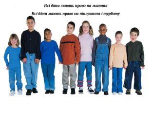 Всі діти мають право на життя Всі діти мають право на піклування і турботу Вс