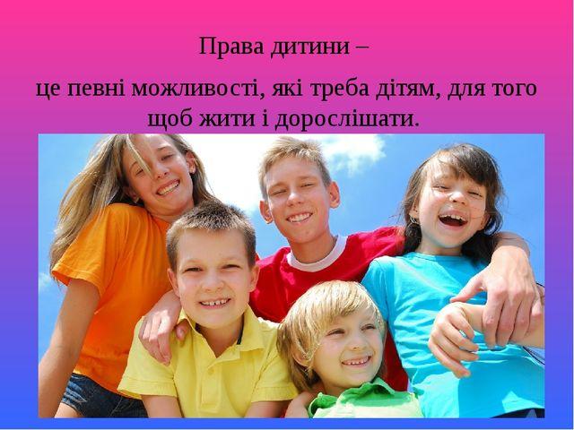 Права дитини – це певні можливості, які треба дітям, для того щоб жити і доро...