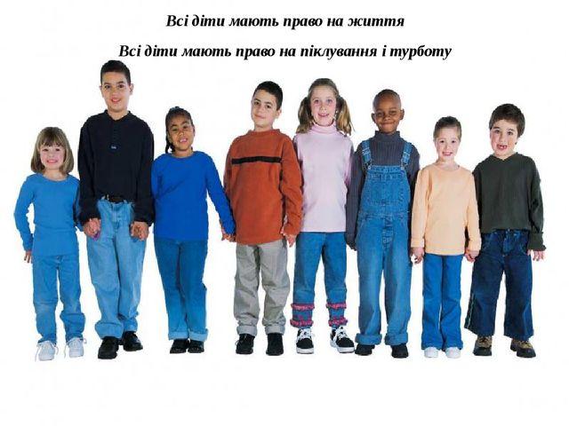 Всі діти мають право на життя Всі діти мають право на піклування і турботу Вс...