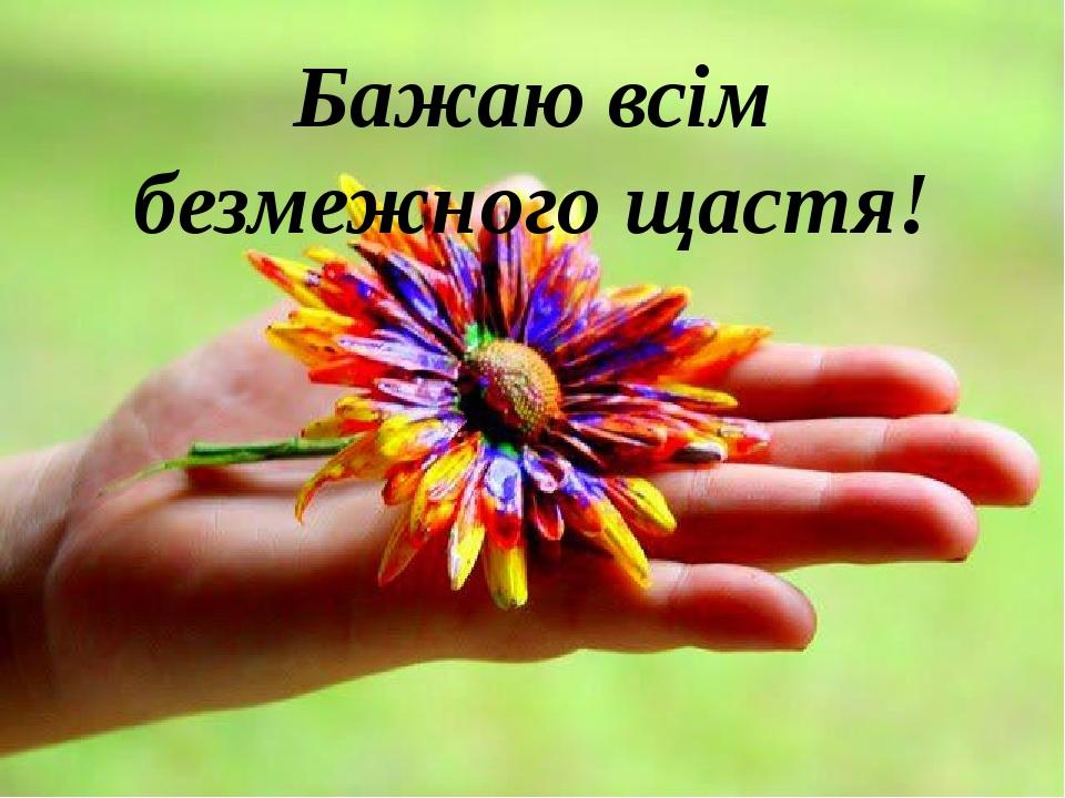 Бажаю всім безмежного щастя!