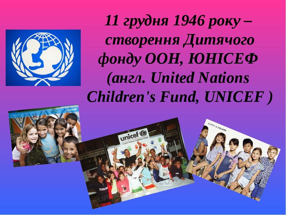 11 грудня 1946 року – створення Дитячого фонду ООН, ЮНІСЕФ (англ. United Nat...