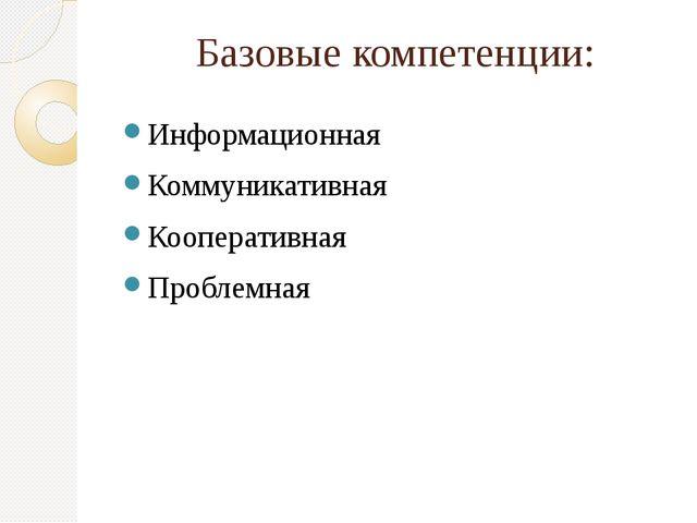Базовые компетенции: Информационная Коммуникативная Кооперативная Проблемная