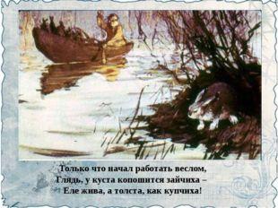 Только что начал работать веслом, Глядь, у куста копошится зайчиха – Еле жива