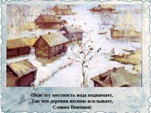 (Всю эту местность вода поднимает, Так что деревня весною всплывает, Словно В