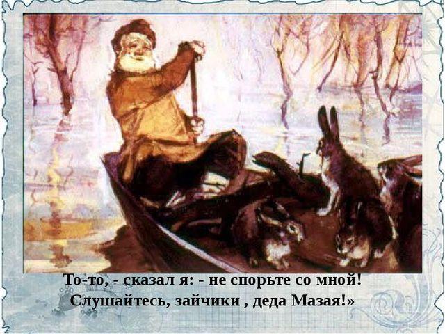 То-то, - сказал я: - не спорьте со мной! Слушайтесь, зайчики , деда Мазая!»