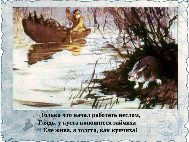 Только что начал работать веслом, Глядь, у куста копошится зайчиха – Еле жива...