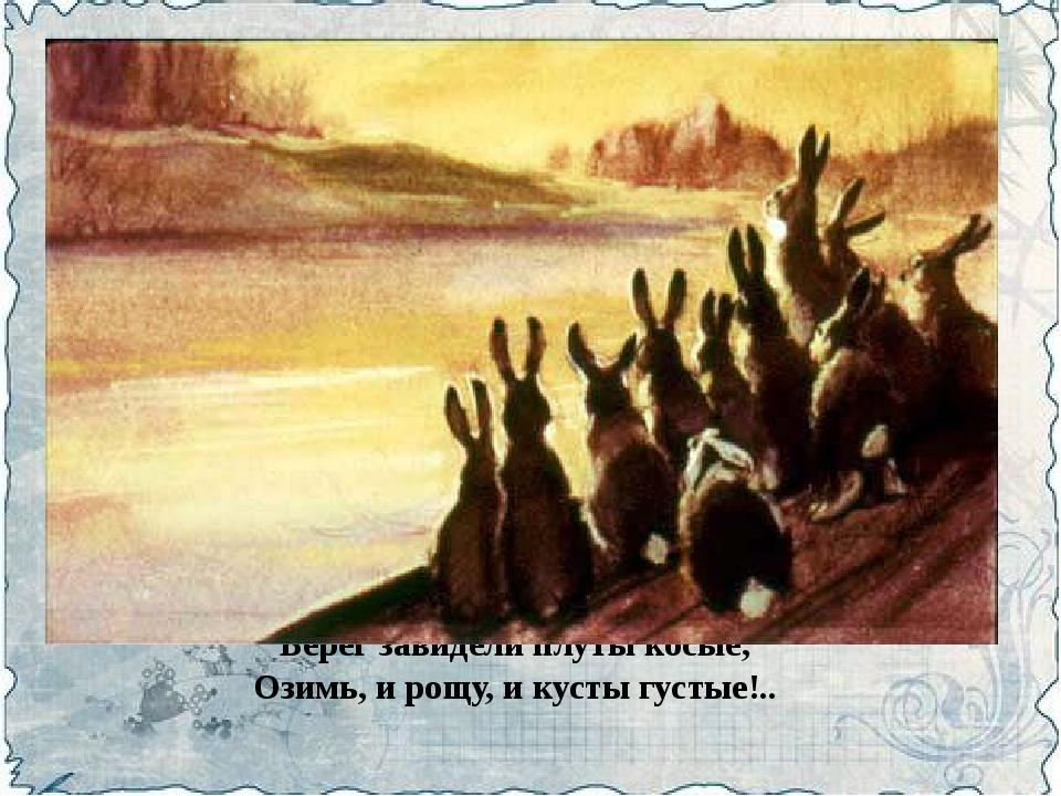 Берег завидели плуты косые, Озимь, и рощу, и кусты густые!..