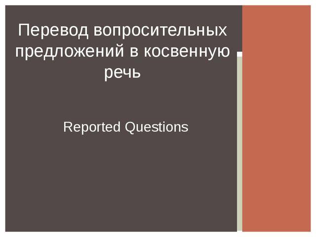 Перевод вопросительных предложений в косвенную речь Reported Questions