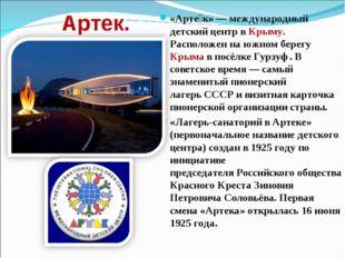 Артек. «Арте́к»— международный детский центр вКрыму. Расположен наюжном бе