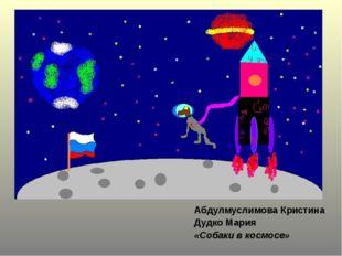 Абдулмуслимова Кристина Дудко Мария «Собаки в космосе»