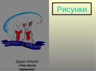 Рисунки Дудко Мария «Они были первыми»