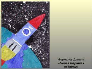 Фурманов Данила «Через тернии к звёздам»