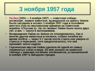 3 ноября 1957 года Ла́йка (1954— 3 ноября 1957)— советская собака-космонавт