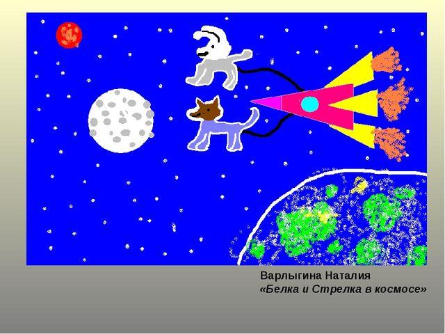 Варлыгина Наталия «Белка и Стрелка в космосе»