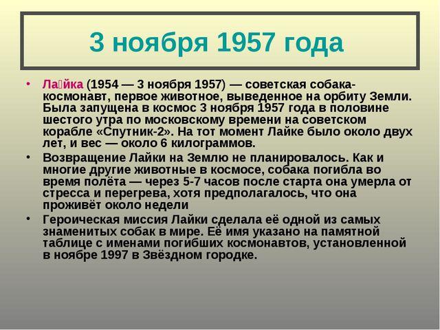 3 ноября 1957 года Ла́йка (1954— 3 ноября 1957)— советская собака-космонавт...