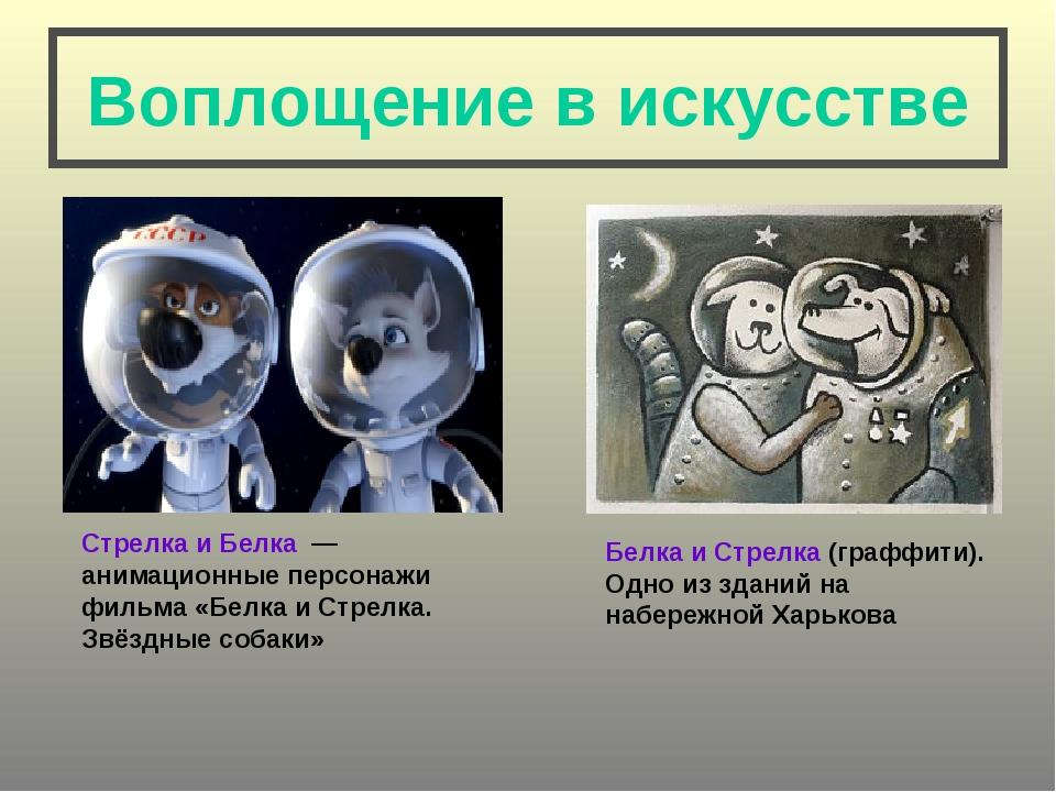 Воплощение в искусстве Стрелка и Белка — анимационные персонажи фильма «Белк...