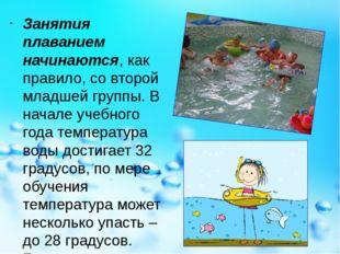 Занятия плаванием начинаются, как правило, со второй младшей группы. В начале