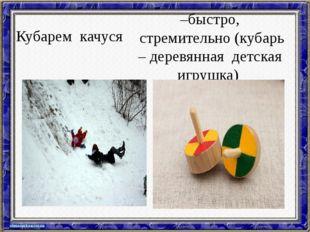 Кубарем качуся –быстро, стремительно (кубарь – деревянная детская игрушка)
