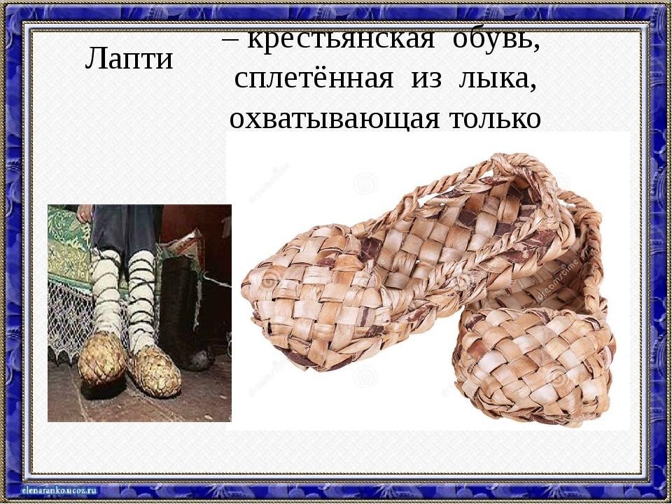 Лапти – крестьянская обувь, сплетённая из лыка, охватывающая только стопу.