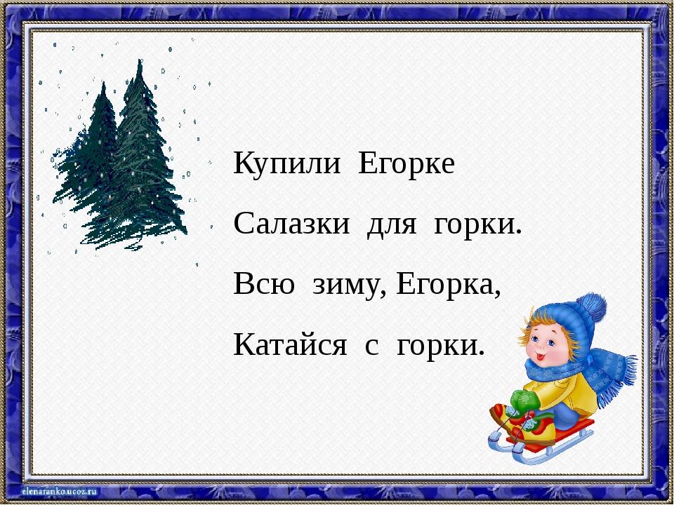 Купили Егорке Салазки для горки. Всю зиму, Егорка, Катайся с горки.