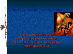 Урок «Аланы на Ставрополье» Подготовлен учителем истории и обществознания МБО