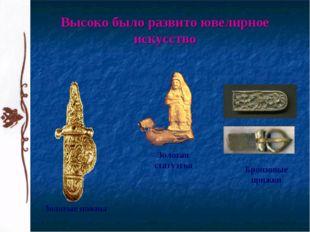 Высоко было развито ювелирное искусство Золотые ножны Бронзовые пряжки Золота