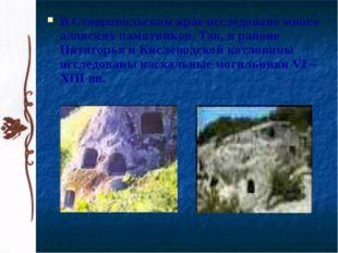 В Ставропольском крае исследовано много аланских памятников. Так, в районе Пя