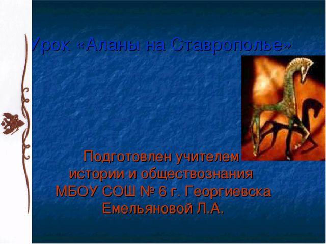 Урок «Аланы на Ставрополье» Подготовлен учителем истории и обществознания МБО...