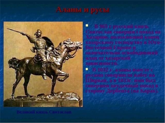 Аланы и русы Великий князь Святослав В 965 г русский князь Святослав совершил...