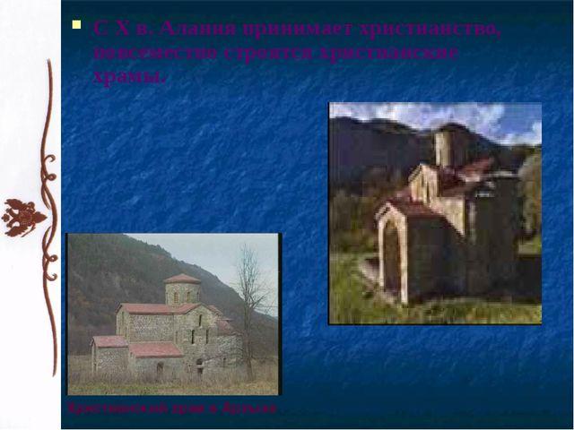 С X в. Алания принимает христианство, повсеместно строятся христианские храмы...