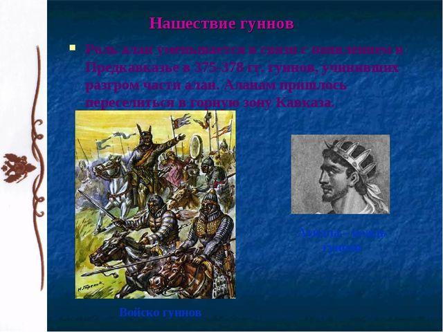 Роль алан уменьшается в связи с появлением в Предкавказье в 375-378 гг. гунно...