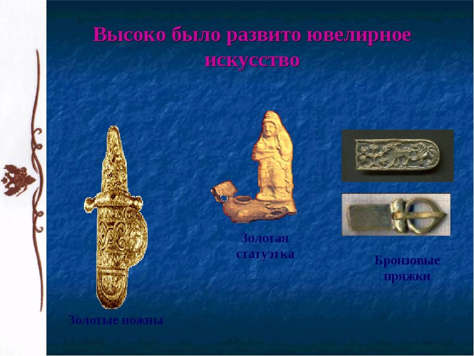 Высоко было развито ювелирное искусство Золотые ножны Бронзовые пряжки Золота...