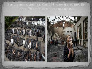 В те страшные дни погибли 334 человека, из них 184 – дети. 70 детей остались