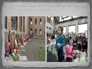 Для погибших детей так и не наступил учебный год и цветы несли уже им, к мест