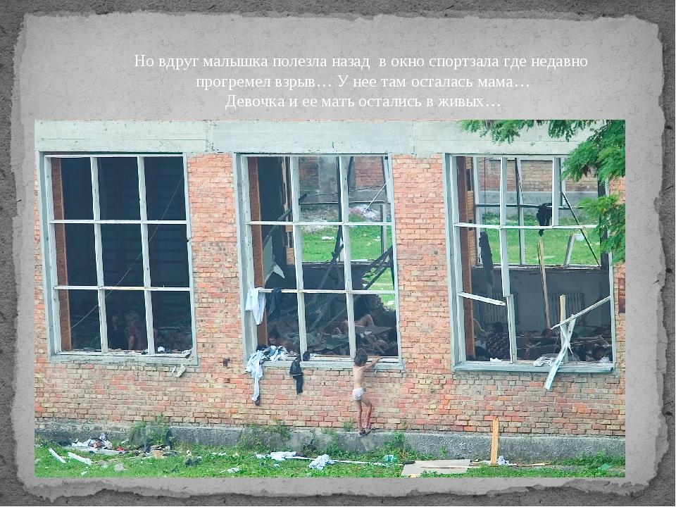 Но вдруг малышка полезла назад в окно спортзала где недавно прогремел взрыв…...