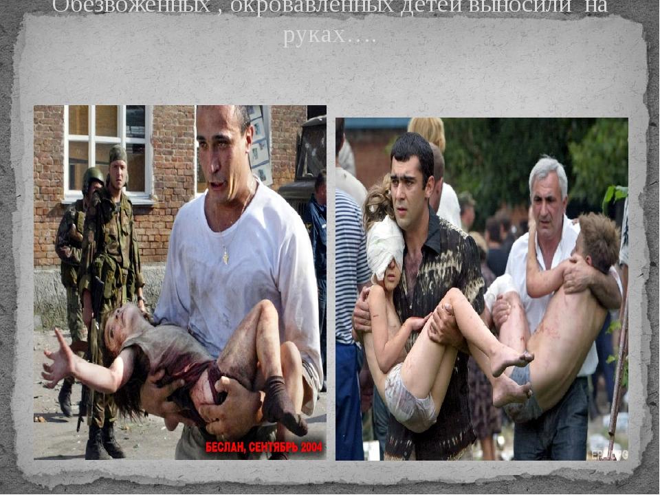 Обезвоженных , окровавленных детей выносили на руках….