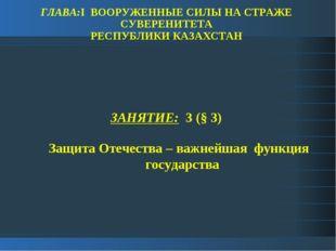 ГЛАВА:I ВООРУЖЕННЫЕ СИЛЫ НА СТРАЖЕ СУВЕРЕНИТЕТА РЕСПУБЛИКИ КАЗАХСТАН ЗАНЯТИЕ: