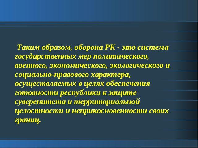 Таким образом, оборона РК - это система государственных мер политического, в...