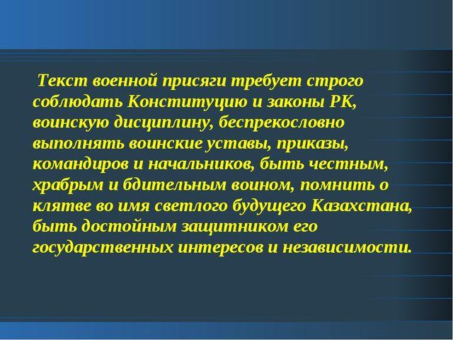 Текст военной присяги требует строго соблюдать Конституцию и законы РК, воин...