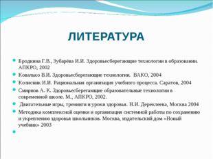 ЛИТЕРАТУРА Бродкина Г.В., Зубарёва И.И. Здоровьесберегающие технологии в обра