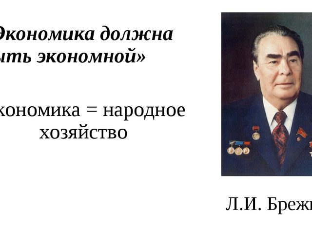 Л.И. Брежнев «Экономика должна быть экономной» Экономика = народное хозяйство