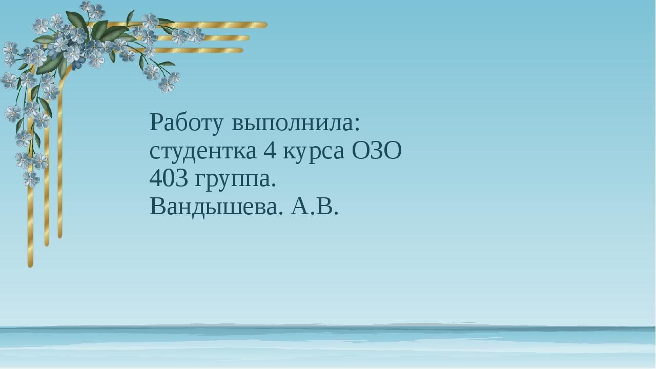 Работу выполнила: студентка 4 курса ОЗО 403 группа. Вандышева. А.В.
