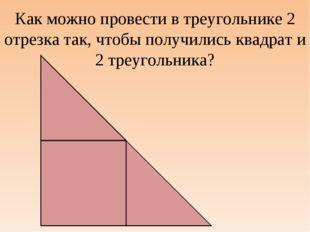 Как можно провести в треугольнике 2 отрезка так, чтобы получились квадрат и 2