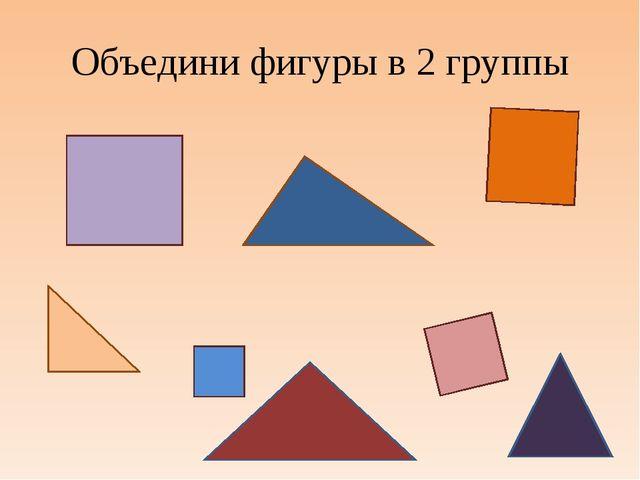 Объедини фигуры в 2 группы