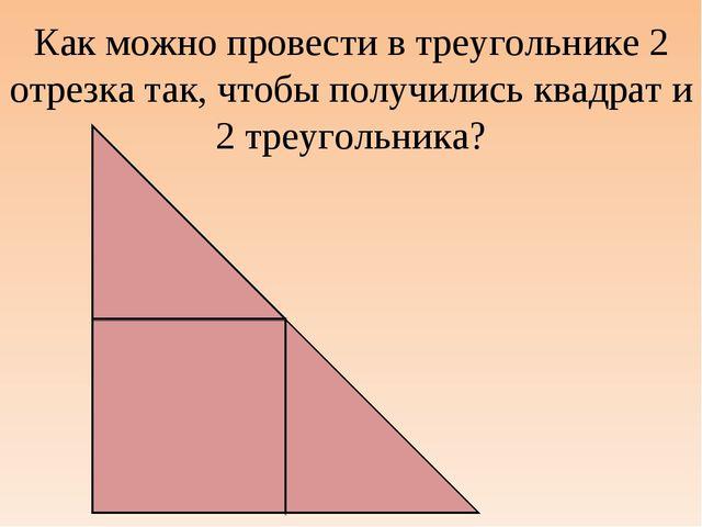 Как можно провести в треугольнике 2 отрезка так, чтобы получились квадрат и 2...