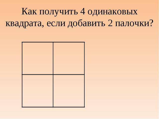 Как получить 4 одинаковых квадрата, если добавить 2 палочки?