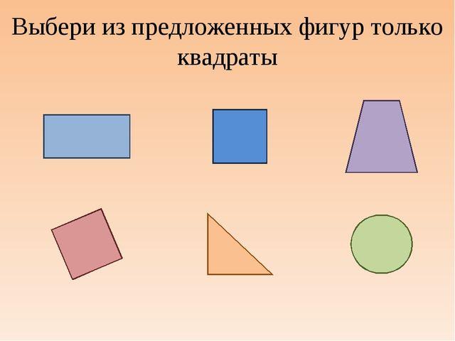 Выбери из предложенных фигур только квадраты