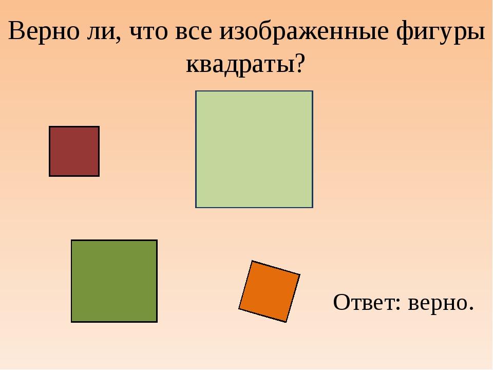 Верно ли, что все изображенные фигуры квадраты? Ответ: верно.