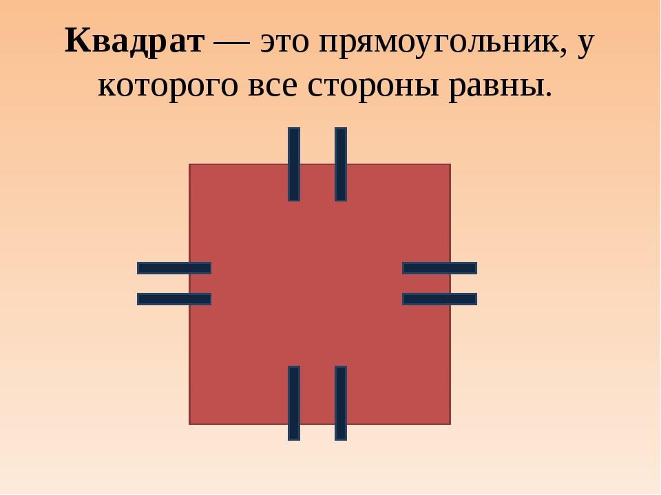 Квадрат — это прямоугольник, у которого все стороны равны.