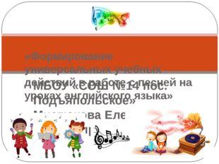 МБОУ «СОШ №14 пос. Подъяпольское» Мистюкова Елена Владимировна «Формирование